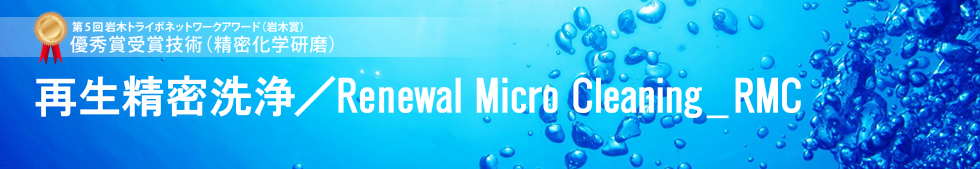 再生精密洗浄/Renewal Micro Cleaning _ RMC